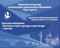 Состоится IX ежегодная городская конференция «Памятники истории, культуры и архитектуры города Саратова»